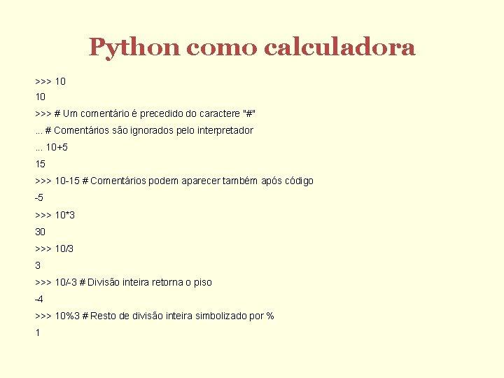 Python como calculadora >>> 10 10 >>> # Um comentário é precedido do caractere