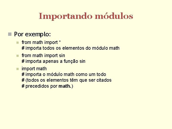 Importando módulos Por exemplo: from math import * # importa todos os elementos do