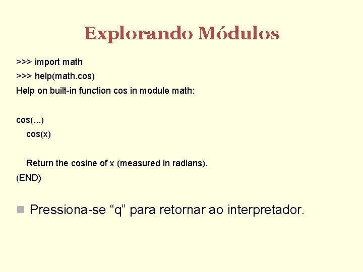 Explorando Módulos >>> import math >>> help(math. cos) Help on built-in function cos in