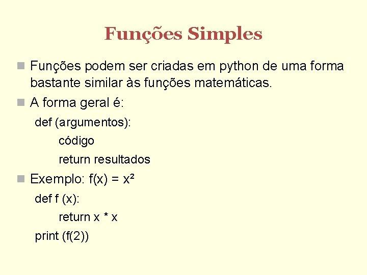 Funções Simples Funções podem ser criadas em python de uma forma bastante similar às