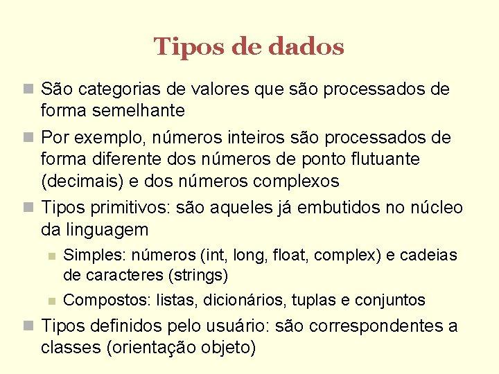 Tipos de dados São categorias de valores que são processados de forma semelhante Por