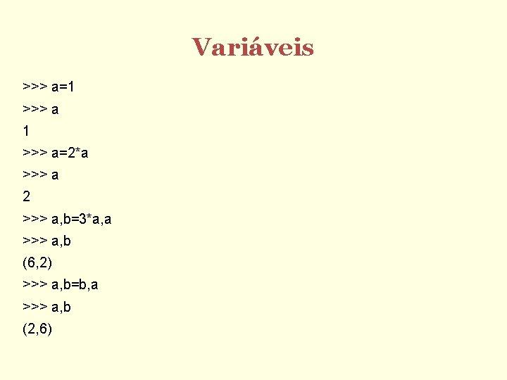 Variáveis >>> a=1 >>> a=2*a >>> a 2 >>> a, b=3*a, a >>> a,