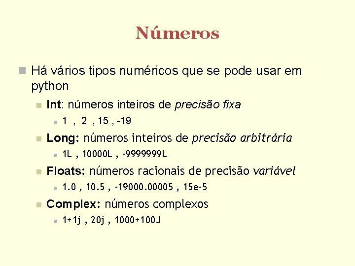 Números Há vários tipos numéricos que se pode usar em python Int: números inteiros