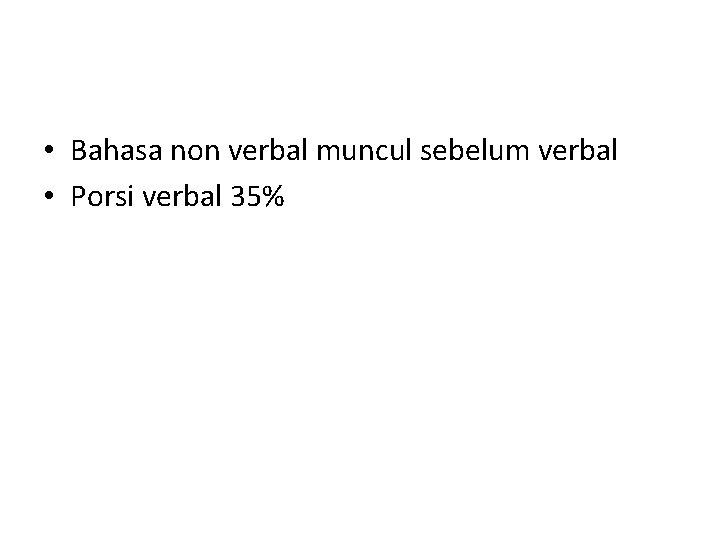 • Bahasa non verbal muncul sebelum verbal • Porsi verbal 35%