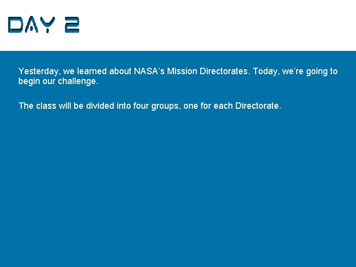 Day 2 Yesterday, we learned about NASA's Mission Directorates. Today, we're going to begin