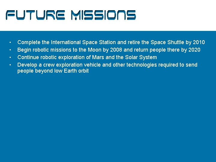 Future Missions • • Complete the International Space Station and retire the Space Shuttle