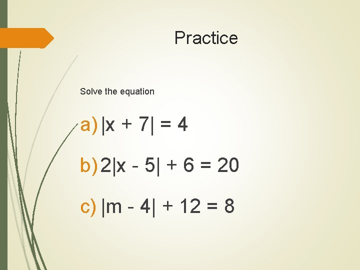 Practice Solve the equation a) |x + 7| = 4 b) 2|x - 5|