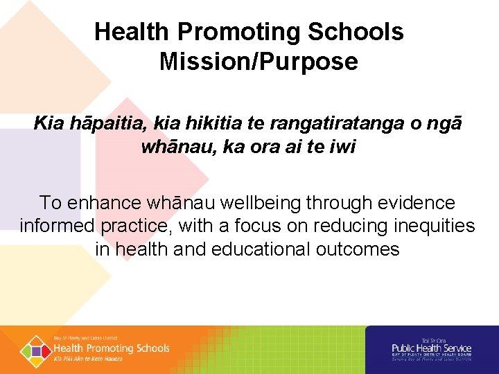 Health Promoting Schools Mission/Purpose Kia hāpaitia, kia hikitia te rangatiratanga o ngā whānau, ka