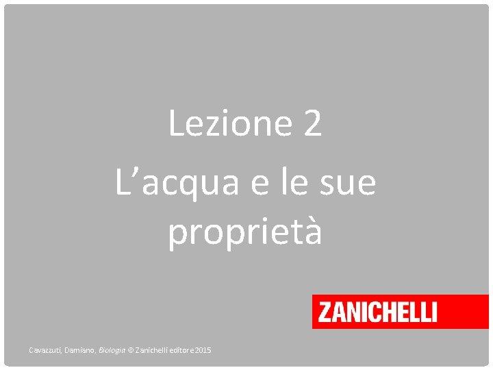 Lezione 2 L'acqua e le sue proprietà Cavazzuti, Damiano, Biologia © Zanichelli editore 2015