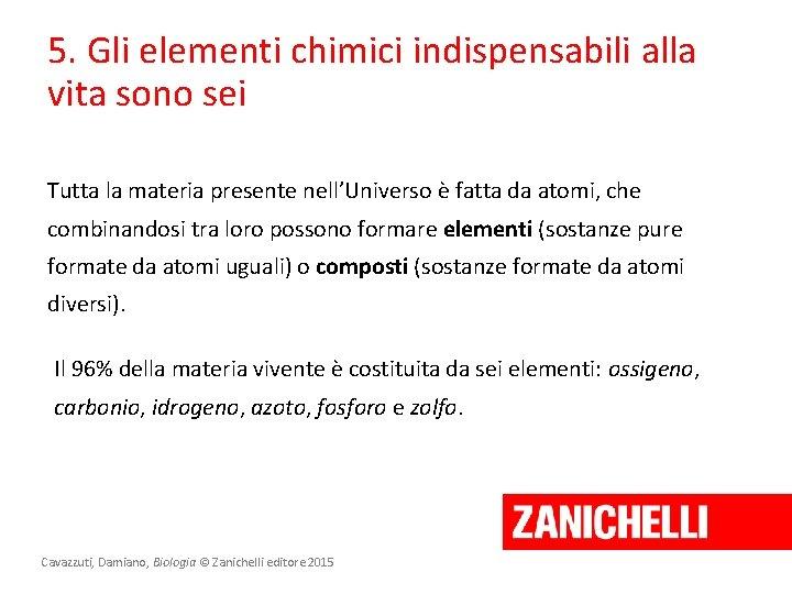 5. Gli elementi chimici indispensabili alla vita sono sei Tutta la materia presente nell'Universo