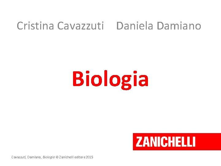 Cristina Cavazzuti Daniela Damiano Biologia Cavazzuti, Damiano, Biologia © Zanichelli editore 2015