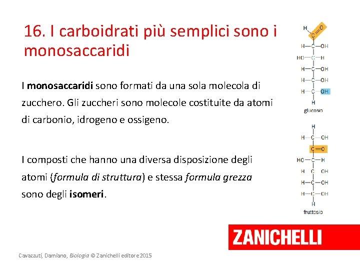 16. I carboidrati più semplici sono i monosaccaridi I monosaccaridi sono formati da una