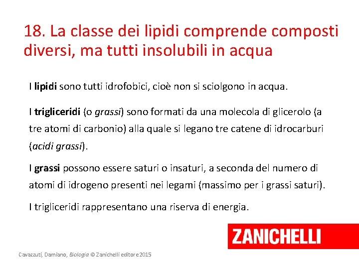 18. La classe dei lipidi comprende composti diversi, ma tutti insolubili in acqua I