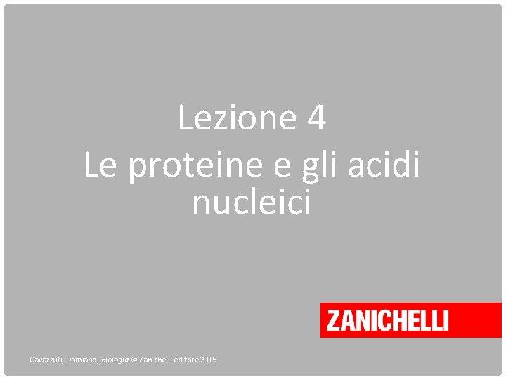 Lezione 4 Le proteine e gli acidi nucleici Cavazzuti, Damiano, Biologia © Zanichelli editore