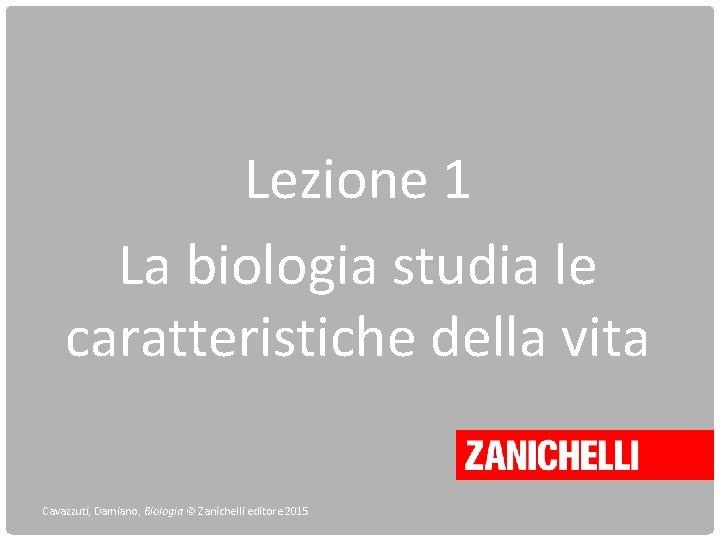 Lezione 1 La biologia studia le caratteristiche della vita Cavazzuti, Damiano, Biologia © Zanichelli