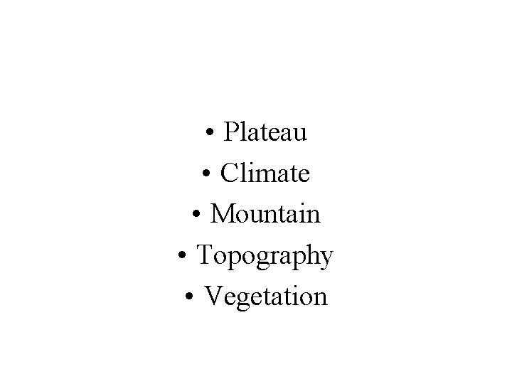 • Plateau • Climate • Mountain • Topography • Vegetation