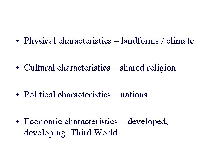 • Physical characteristics – landforms / climate • Cultural characteristics – shared religion