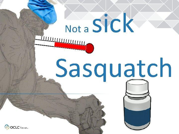 Not a sick Sasquatch
