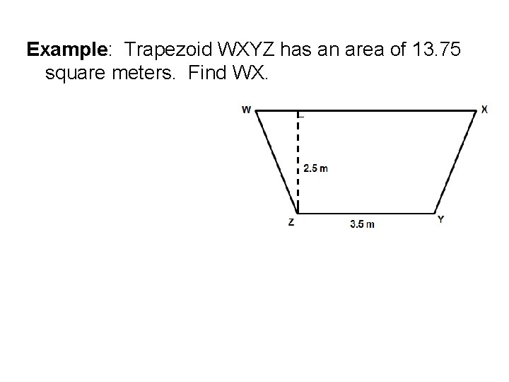 Example: Trapezoid WXYZ has an area of 13. 75 square meters. Find WX.