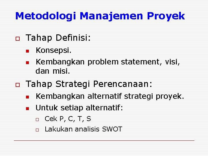 Metodologi Manajemen Proyek o Tahap Definisi: n n o Konsepsi. Kembangkan problem statement, visi,