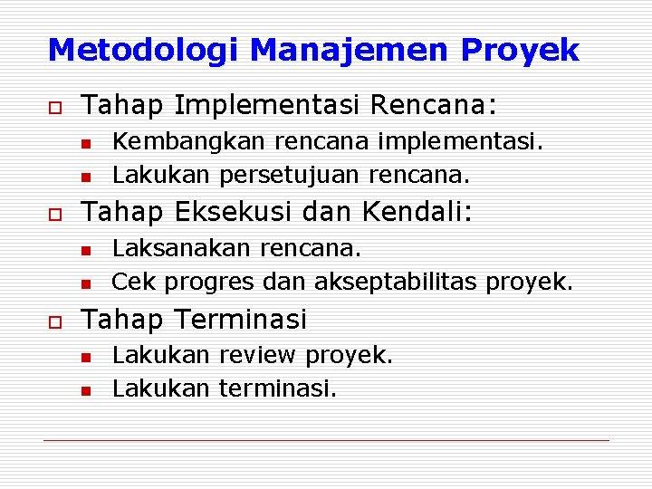 Metodologi Manajemen Proyek o Tahap Implementasi Rencana: n n o Tahap Eksekusi dan Kendali:
