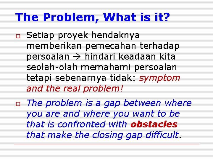 The Problem, What is it? o o Setiap proyek hendaknya memberikan pemecahan terhadap persoalan