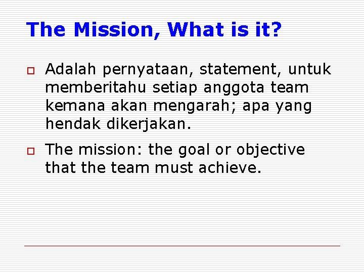 The Mission, What is it? o o Adalah pernyataan, statement, untuk memberitahu setiap anggota