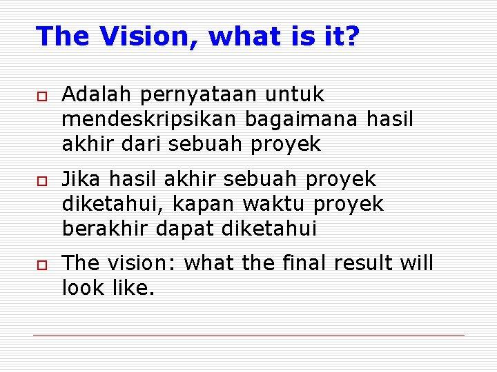 The Vision, what is it? o o o Adalah pernyataan untuk mendeskripsikan bagaimana hasil