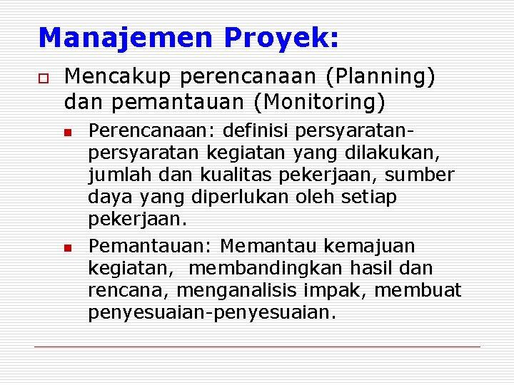 Manajemen Proyek: o Mencakup perencanaan (Planning) dan pemantauan (Monitoring) n n Perencanaan: definisi persyaratan