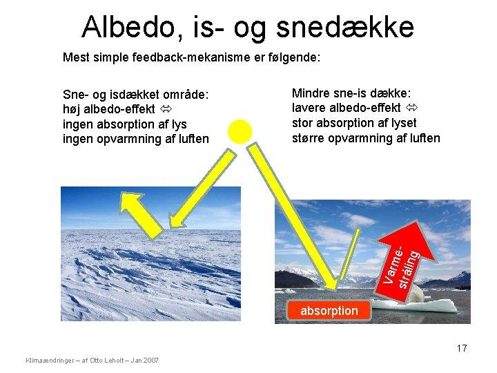 Albedo, is- og snedække Mest simple feedback-mekanisme er følgende: Mindre sne-is dække: lavere albedo-effekt