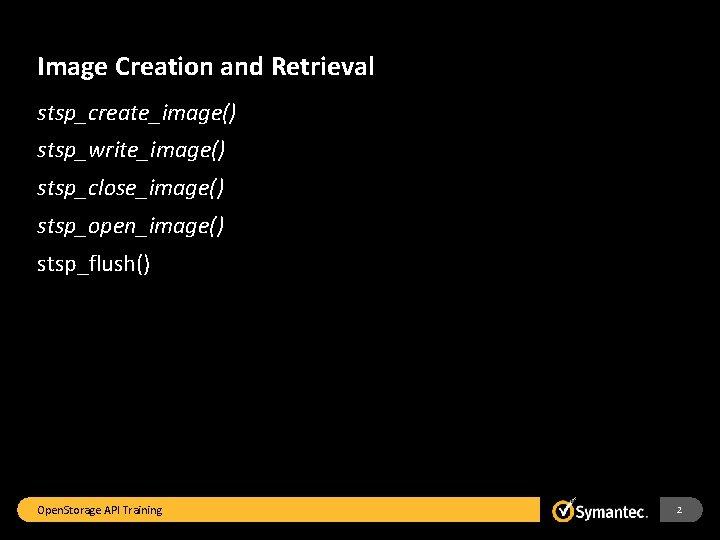 Image Creation and Retrieval stsp_create_image() stsp_write_image() stsp_close_image() stsp_open_image() stsp_flush() Open. Storage API Training 2