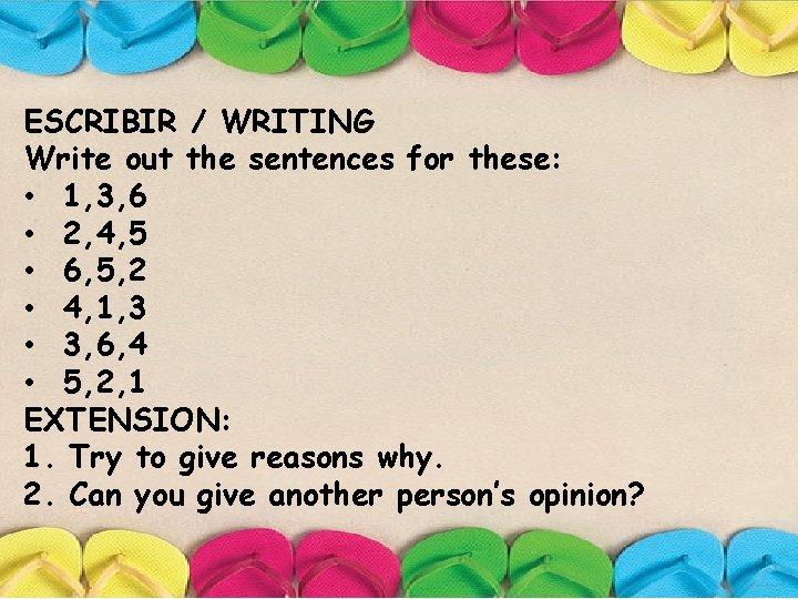 ESCRIBIR / WRITING Write out the sentences for these: • 1, 3, 6 •