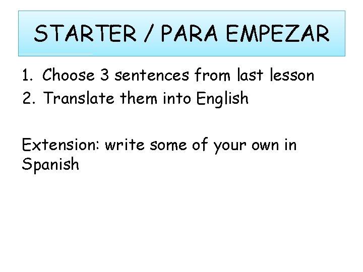 STARTER / PARA EMPEZAR 1. Choose 3 sentences from last lesson 2. Translate them