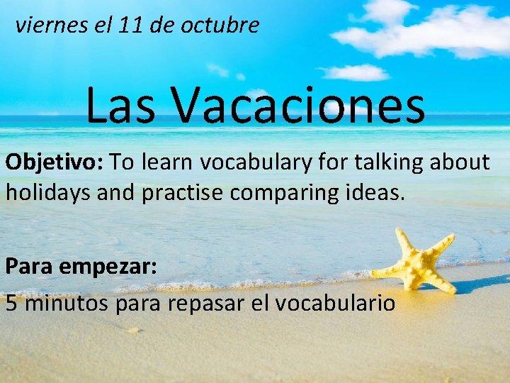 viernes el 11 de octubre Las Vacaciones Objetivo: To learn vocabulary for talking about