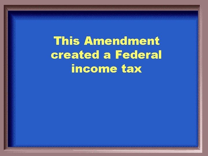 This Amendment created a Federal income tax