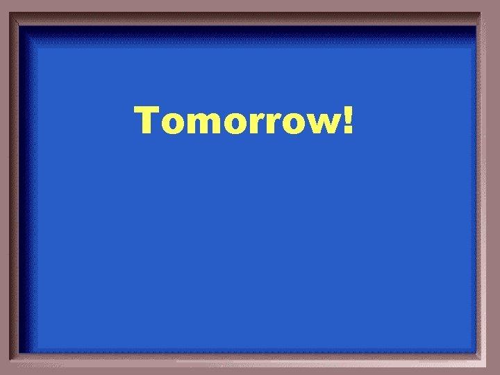 Tomorrow!