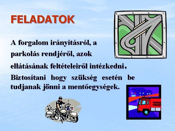 FELADATOK A forgalom irányításról, a parkolás rendjéről, azok ellátásának feltételeiről intézkedni. Biztosítani hogy szükség