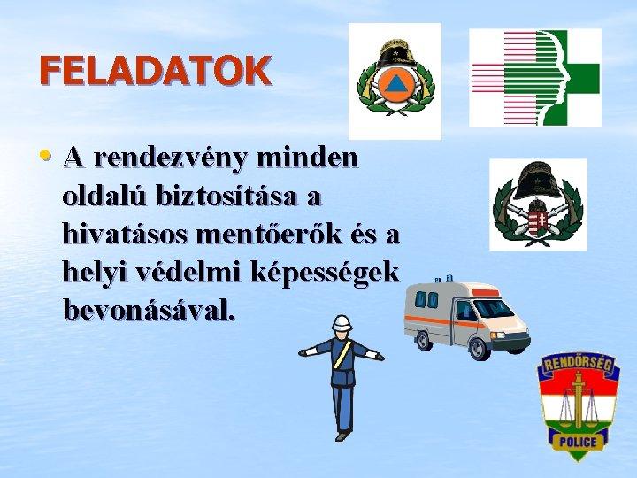 FELADATOK • A rendezvény minden oldalú biztosítása a hivatásos mentőerők és a helyi védelmi