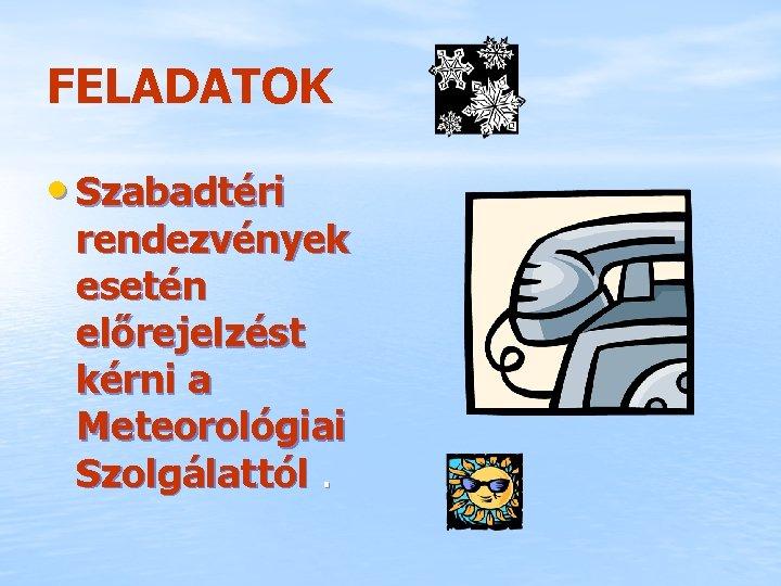 FELADATOK • Szabadtéri rendezvények esetén előrejelzést kérni a Meteorológiai Szolgálattól.
