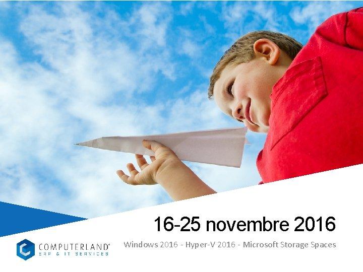 16 -25 novembre 2016 Windows 2016 - Hyper-V 2016 - Microsoft Storage Spaces