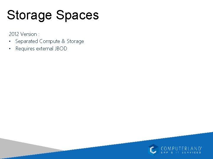 Storage Spaces 2012 Version : • Separated Compute & Storage • Requires external JBOD