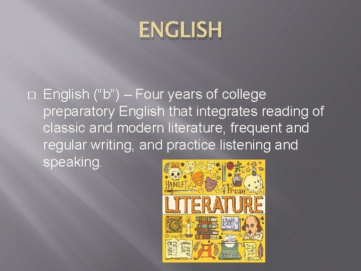 "ENGLISH � English (""b"") – Four years of college preparatory English that integrates reading"