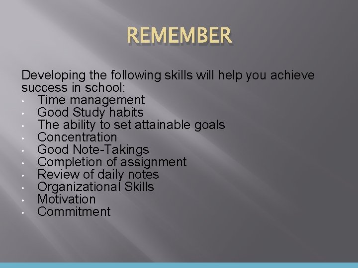 REMEMBER Developing the following skills will help you achieve success in school: • Time