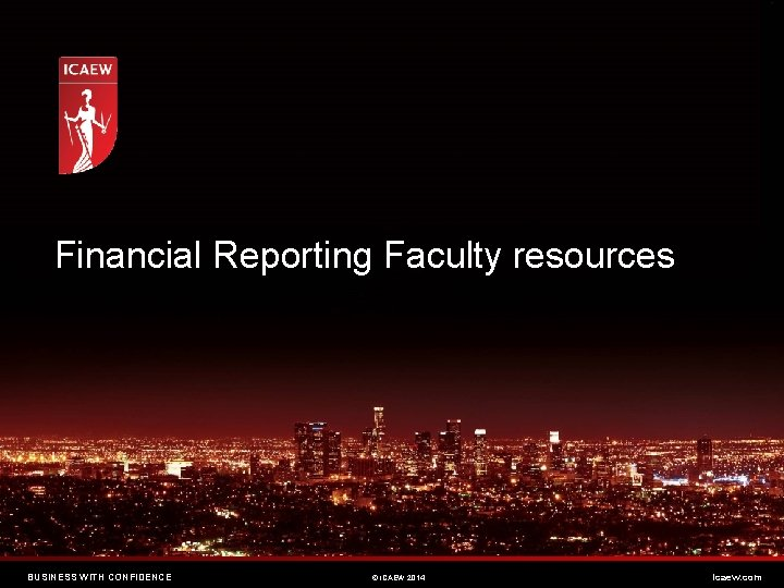Financial Reporting Faculty resources BUSINESS WITH CONFIDENCE © ICAEW 2014 icaew. com
