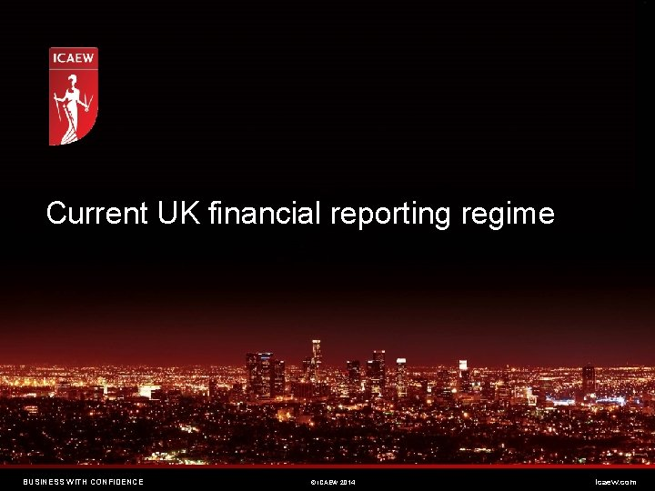 Current UK financial reporting regime BUSINESS WITH CONFIDENCE © ICAEW 2014 icaew. com