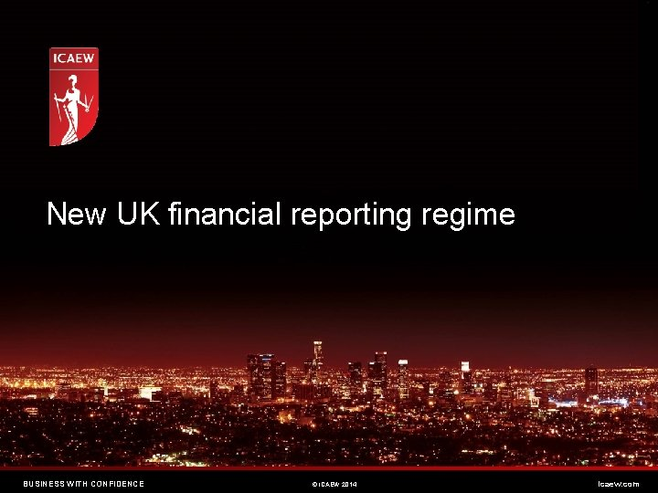 New UK financial reporting regime BUSINESS WITH CONFIDENCE © ICAEW 2014 icaew. com