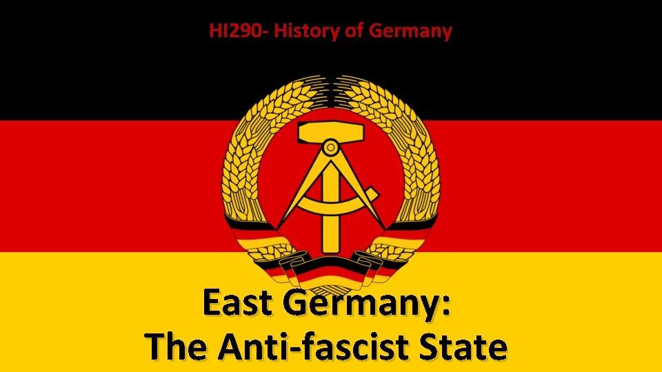 HI 290 - History of Germany East Germany: The Anti-fascist State