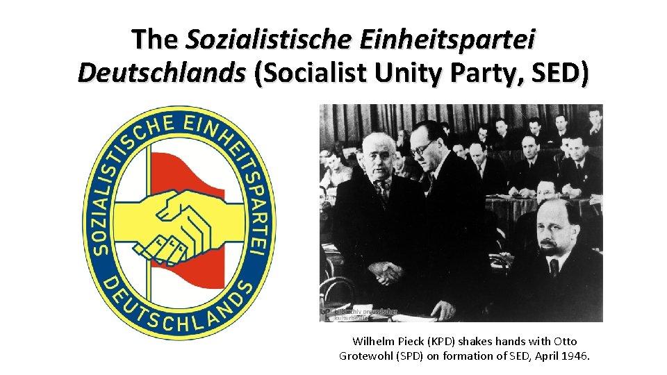 The Sozialistische Einheitspartei Deutschlands (Socialist Unity Party, SED) Wilhelm Pieck (KPD) shakes hands with