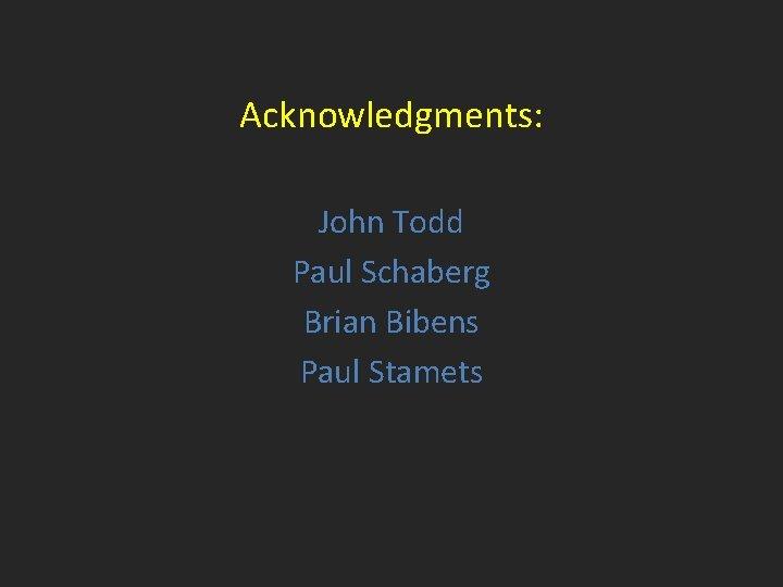 Acknowledgments: John Todd Paul Schaberg Brian Bibens Paul Stamets