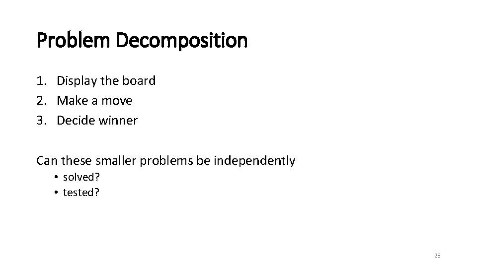 Problem Decomposition 1. Display the board 2. Make a move 3. Decide winner Can